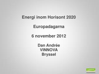 Energi inom Horisont 2020 Europadagarna 6 november 2012 Dan Andrée VINNOVA Bryssel