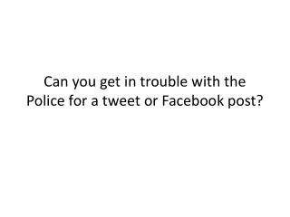 Can you get in trouble with the Police for a tweet or Facebook post?