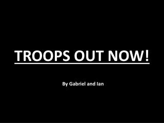 TROOPS OUT NOW!