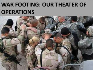 WAR FOOTING: OUR THEATER OF OPERATIONS