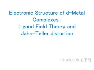 Electronic  Structure of d-Metal  Complexes : Ligand  Field Theory and Jahn -Teller distortion