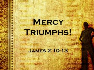Mercy Triumphs! James 2:10-13