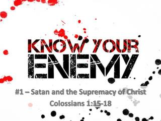 #1 – Satan and the Supremacy of Christ Colossians 1:15-18