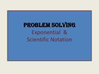 Problem Solving Exponential  &  Scientific Notation