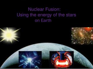 Nuclear  Fusion : Using the energy of the stars  on Earth