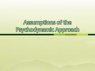 Assumptions of the Psychodynamic Approach