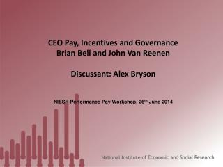 CEO Pay, Incentives and Governance Brian Bell and John Van  Reenen Discussant: Alex Bryson