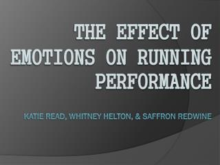 The Effect of Emotions on Running Performance Katie Read, Whitney Helton, & Saffron Redwine