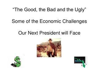 The Good, the Bad and the Ugly   Some of the Economic Challenges  Our Next President will Face