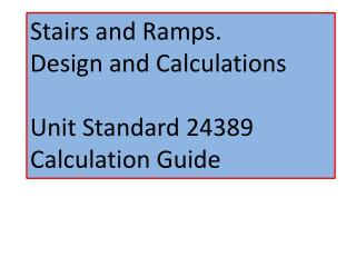 Stairs and Ramps. Design and Calculations Unit Standard 24389 Calculation Guide