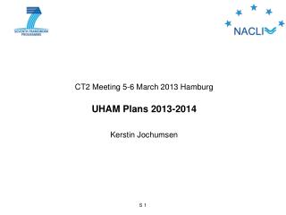 CT2 Meeting 5-6 March 2013 Hamburg UHAM Plans 2013-2014 Kerstin  Jochumsen