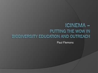 Icinema  –  putting the WOW in  biodiversity education and outreach