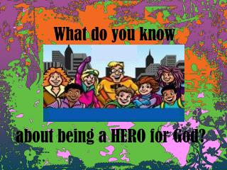 What do you know  about being a HERO for God?