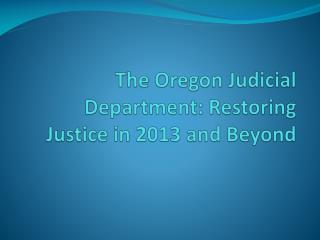 The Oregon Judicial Department: Restoring Justice in 2013 and Beyond