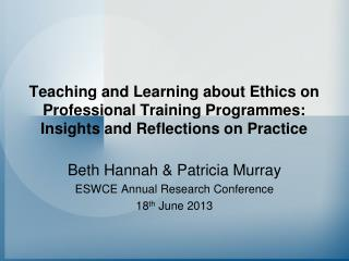 Beth Hannah & Patricia Murray ESWCE Annual Research Conference 18 th  June 2013