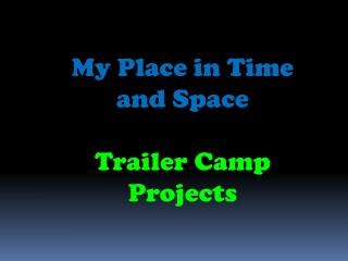 My Place in Time and Space Trailer Camp Projects
