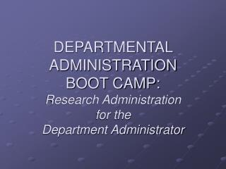 DEPARTMENTAL ADMINISTRATION  BOOT CAMP: Research Administration  for the  Department Administrator