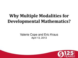 Why Multiple Modalities for Developmental Mathematics?  Valerie Cope and Eric Kraus April 13, 2013