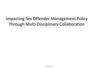 Impacting Sex Offender Management Policy Through Multi-Disciplinary Collaboration