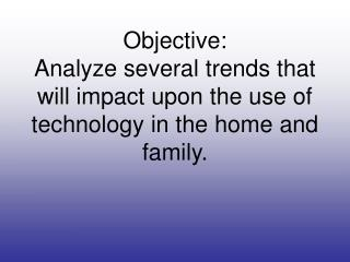 Objective: Analyze several trends that will impact upon the use of technology in the home and family.