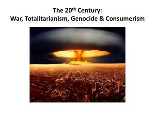 The 20 th Century: War, Totalitarianism, Genocide  &  Consumerism