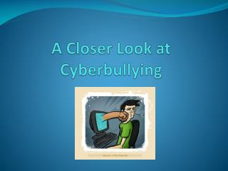A Closer Look at  Cyberbullying