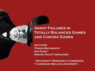 Agent Failures in  Totally Balanced Games  and Convex Games Authors: Yoram  Bachrach 1 Ian Kash 1