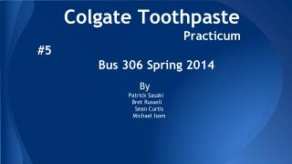 Colgate Toothpaste   Practicum #5      Bus 306 Spring 2014