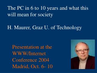 The PC in 6 to 10 years and what this will mean for society  H. Maurer, Graz U. of Technology