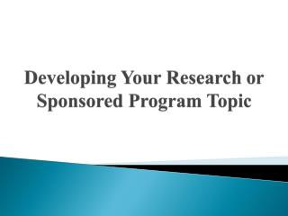 Developing Your Research or  Sponsored Program  Topic