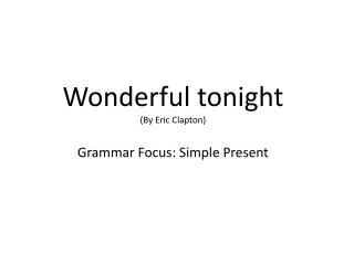Wonderful tonight ( By  Eric Clapton) Grammar  Focus:  Simple Present