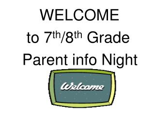 WELCOME      to 7 th /8 th  Grade          Parent info Night