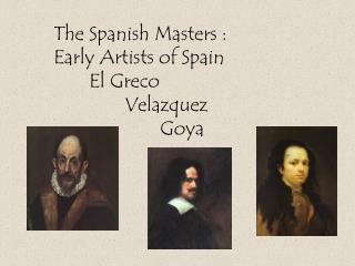 The Spanish Masters :  Early Artists of Spain 	El Greco 		Velazquez 			Goya