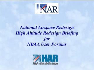 National Airspace Redesign High Altitude Redesign Briefing  for NBAA User Forums