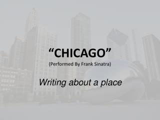 """ CHICAGO "" (Performed By Frank Sinatra)  Writing about a place"
