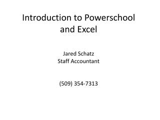 Introduction to  Powerschool and  Excel Jared Schatz Staff  Accountant ( 509) 354-7313