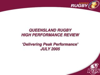 QUEENSLAND RUGBY HIGH PERFORMANCE REVIEW  'Delivering Peak Performance' JULY 2005