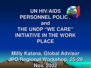 """UN HIV/AIDS PERSONNEL POLICY and THE UNDP """"WE CARE"""" INITIATIVE IN THE WORK PLACE Milly Katana, Global Advisor JPO Regio"""