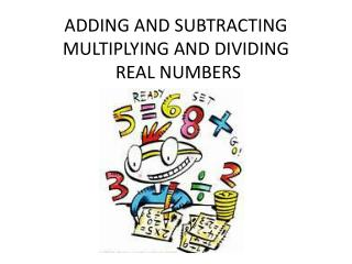 ADDING AND SUBTRACTING MULTIPLYING AND DIVIDING  REAL NUMBERS