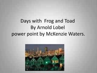Days with  Frog and Toad By Arnold  Lobel  power point by McKenzie Waters.
