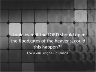 """Look, even if the LORD should open the floodgates of the heavens, could this happen?"""