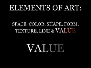 ELEMENTS OF ART: SPACE, COLOR, SHAPE, FORM, TEXTURE, LINE &  V A L U E