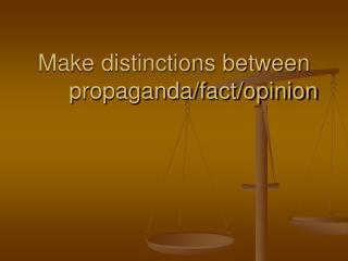 Make distinctions between propaganda/fact/opinion