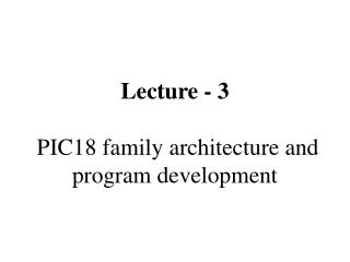 Lecture - 3   PIC18 family architecture and program development