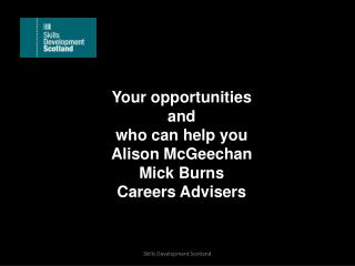 Your opportunities  and  who can help  you Alison  McGeechan Mick Burns Careers Advisers