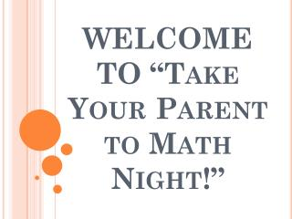 "WELCOME TO ""Take Your Parent to Math Night!"""