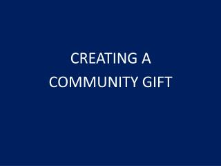 CREATING A  COMMUNITY GIFT