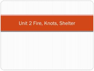 Unit 2 Fire, Knots, Shelter