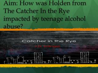 Aim: How was Holden from The Catcher In the Rye impacted by teenage alcohol abuse?