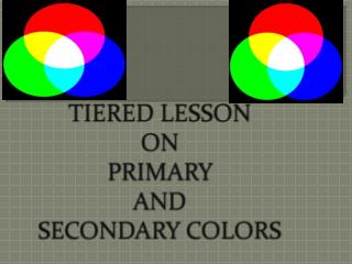 TIERED LESSON ON PRIMARY AND SECONDARY COLORS
